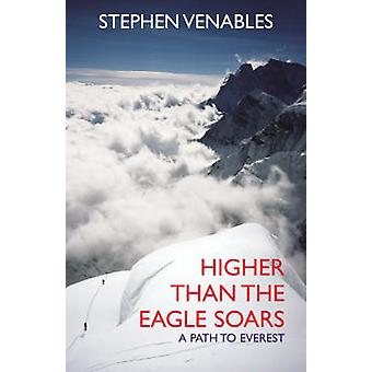 Higher Than The Eagle Soars A Path to Everest von Stephen Venables