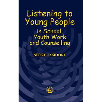 Listening to Young People in School Youth Work and Counselling by Nick Luxmoore