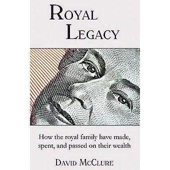 Royal Legacy How the royal family have made spent and passed on their wealth by McClure & David