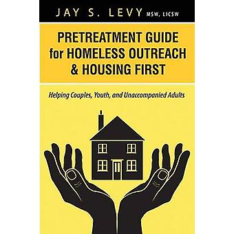 Pretreatment Guide for Homeless Outreach  Housing First Helping Couples Youth and Unaccompanied Adults by Levy & Jay S.