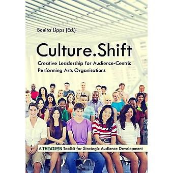 Culture.Shift. Creative Leadership for AudienceCentric Performing Arts Organisations von Lipps & Benita