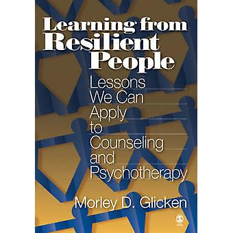 Learning from Resilient People Lessons We Can Apply to Counseling and Psychotherapy by Glicken & Morley D.