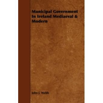 Municipal Government in Ireland Mediaeval  Modern by Webb & John J.