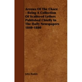 Arrows of the Chace  Being a Collection of Scattered Letters Published Chiefly in the Daily Newspapers 18401880 by Ruskin & John