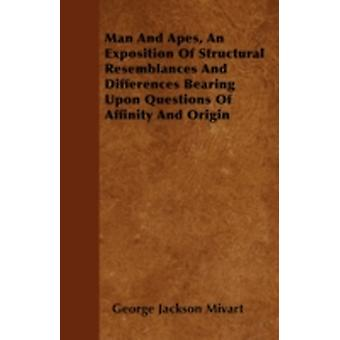Man And Apes An Exposition Of Structural Resemblances And Differences Bearing Upon Questions Of Affinity And Origin by Mivart &  George Jackson