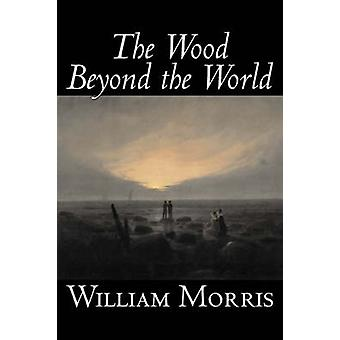 The Wood Beyond the World by William Morris Fiction Classics Fantasy Fairy Tales Folk Tales Legends  Mythology by Morris & William