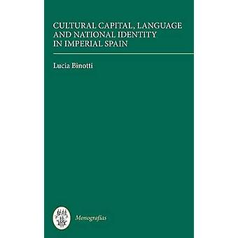 Cultural Capital Language and National Identity in Imperial Spain by Binotti & Lucia