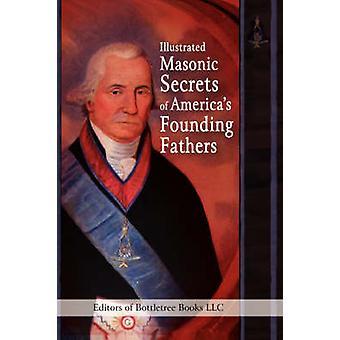 Illustrated Masonic Secrets of Americas Founding Fathers by Editors of Bottletree Books LLC