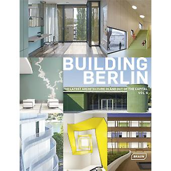 Building Berlin - Vol. 6 - The Latest Architecture in and Out of the C