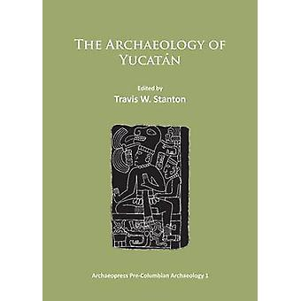 The Archaeology of Yucatan - New Directions and Data by Travis W. Stan