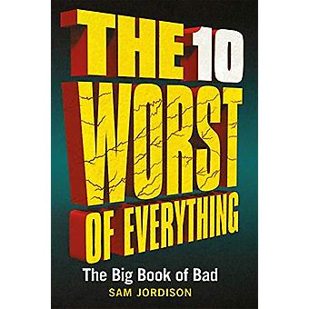 The 10 Worst of Everything - The Big Book of Bad by Sam Jordison - 978