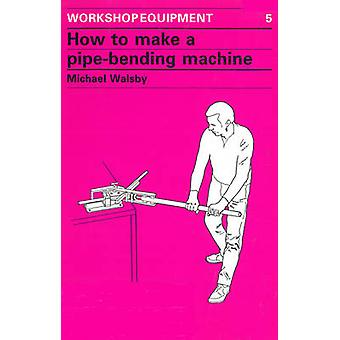 How to Make a Pipe-Bending Machine - Step-By-Step Instructions on How