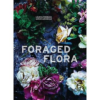 Foraged Flora  A Year of Gathering and Arranging Wild Plants and Flowers by Sarah Lonsdale & Louesa Roebuck
