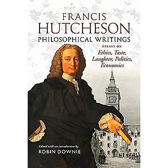 Francis Hutcheson Philosophical Writings - Essays on Ethics - Taste -
