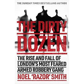 The Dirty Dozen  The real story of the rise and fall of Londons most feared armed robbery gang by Noel Razor Smith
