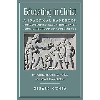Educating in Christ - A Practical Handbook for Developing the Catholic