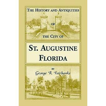 The History and Antiquities of the City of St. Augustine Florida Founded A.D. 1565. Comprising Some of the Most Interesting Portions of the Early Hi by Fairbanks & George R.