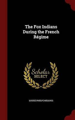 The Fox Indians During the French Rgime by Kellogg & Louise Phelps
