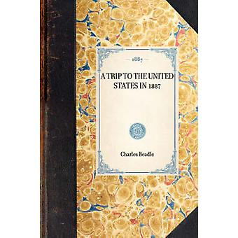 A TRIP TO THE UNITED STATES IN 1887 by Charles Beadle