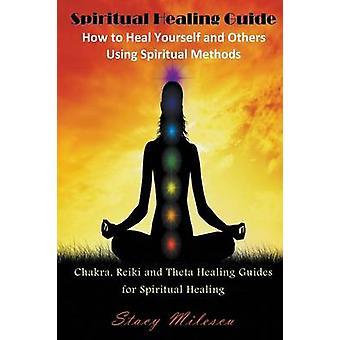 Spiritual Healing Guide How to Heal Yourself and Others Using Spiritual Methods Chakra Reiki and Theta Healing Guides for Spiritual Healing by Milescu & Stacy