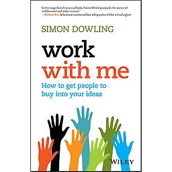 Work with Me - How to Get People to Buy into Your Ideas by Simon Dowli