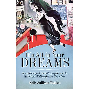 It's All in Your Dreams - How to Interpret Your Sleeping Dreams to Mak