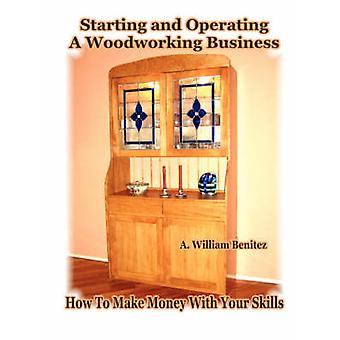 Starting and Operating A Woodworking Business How To Make Money With Your Skills by Benitez & A. William