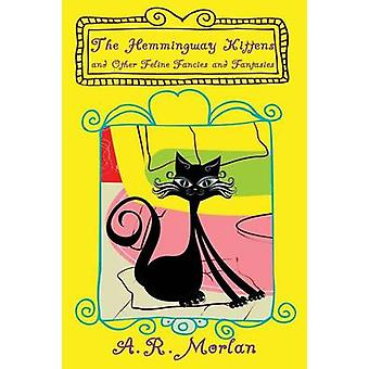 The Hemingway Kittens and Other Feline Fancies and Fantasies by Morlan & A. R.