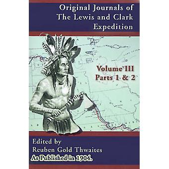Original Journals of the Lewis and Clark Expedition 18041806 Parts 1  2 Volume 3 by Thwaites & Reuben Gold