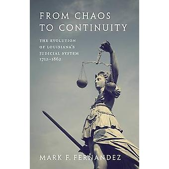 From Chaos to Continuity The Evolution of Louisianas Judicial System 17121862 by Fernandez & Mark F