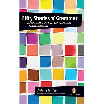 Fifty Shades of Grammar Scintillating and Saucy Sentences Syntax and Semantics from The Grammar Diva by Miller & Arlene