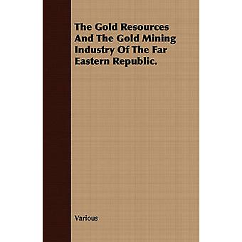 The Gold Resources And The Gold Mining Industry Of The Far Eastern Republic. by Various