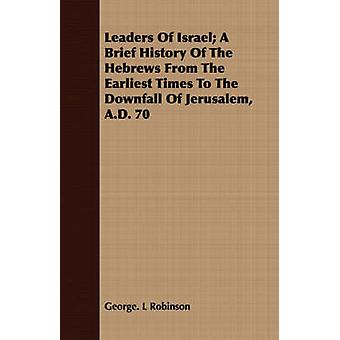 Leaders Of Israel A Brief History Of The Hebrews From The Earliest Times To The Downfall Of Jerusalem A.D. 70 by Robinson & George. L