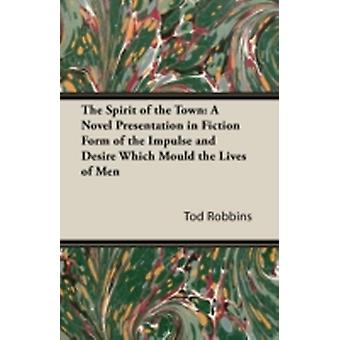 The Spirit of the Town A Novel Presentation in Fiction Form of the Impulse and Desire Which Mould the Lives of Men by Robbins & Tod