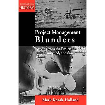 Project Management Blunders Lessons from the Project That Built Launched and Sank Titanic by KozakHolland & Mark