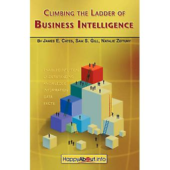 Climbing the Ladder of Business Intelligence Happy About Creating Excellence through Enabled Intuition by Cates & James & E.