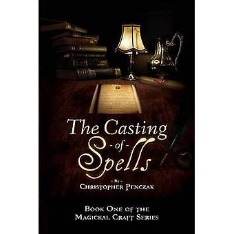 The Casting of Spells Creating a Magickal Life Through the Words of True Will by Penczak & Christopher J
