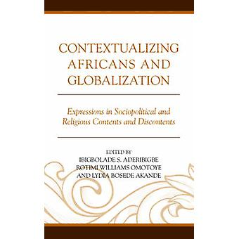 Contextualizing Africans and Globalization Expressions in Sociopolitical and Religious Contents and Discontents by Aderibigbe & Ibigbolade S