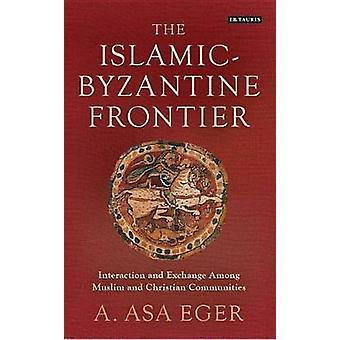 The IslamicByzantine Frontier  Interaction and Exchange Among Muslim and Christian Communities by A Asa Eger