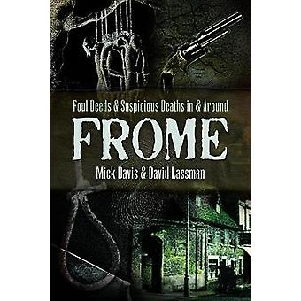Foul Deeds and Suspicious Deaths in and around Frome by David Lassman