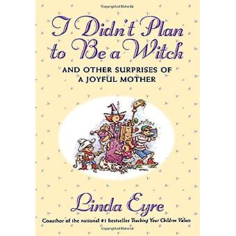 I Didn'T Plan To Be A Witch - And Other Surprises Of A Joyful Mother b
