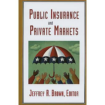Public Insurance and Private Markets by Edited by Jeffrey R Brown & Contributions by Andrew G Biggs & Contributions by Mark J Browne & Contributions by Barry K Goodwin & Contributions by Martin Halek & Contributions by Dwight Jaffee & Contr
