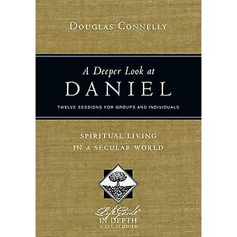 A Deeper Look at Daniel  Spiritual Living in a Secular World by Douglas Connelly