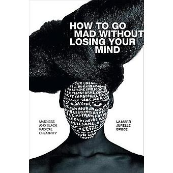 How to Go Mad without Losing Your Mind Madness and Black Radical Creativity Black Outdoors Innovations in the Poetics of Study