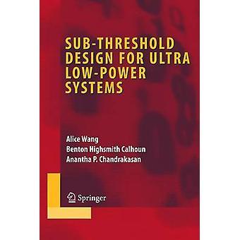 Subthreshold Design for Ultra LowPower Systems by Wang & AliceCalhoun & Benton HighsmithChandrakasan & Anantha P.