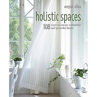 Holistic Spaces - 108 Ways to Create a Mindful and Peaceful Home by Ho