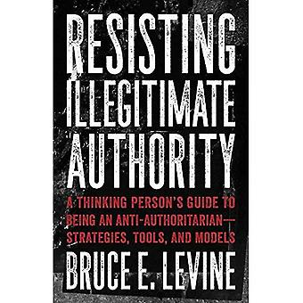 Resisting Illegitimate Authority: A Thinking Person's Guide to Being an� Anti-Authoritarian - Strategies, Tools, and Models