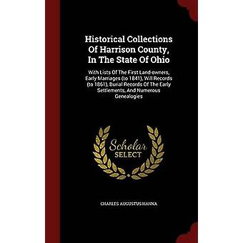Historical Collections Of Harrison County In The State Of Ohio With Lists Of The First Landowners Early Marriages to 1841 Will Records to 1861 Burial Records Of The Early Settlements And Nu by Hanna & Charles Augustus