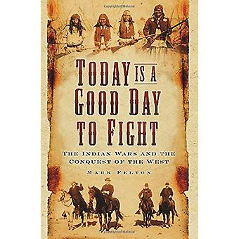 Today is a Good Day to Fight - The Indian Wars and the Conquest of the