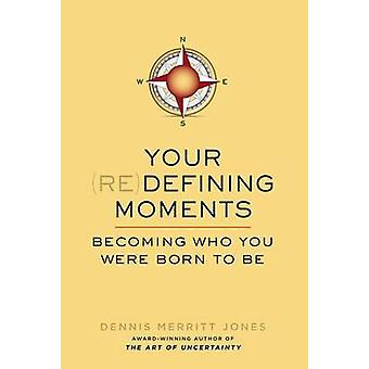 Your Redefining Moments - Becoming Who You Were Born to be by Dennis M